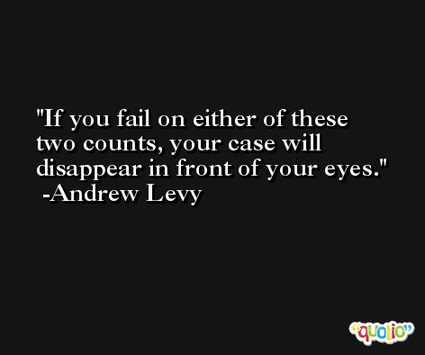 If you fail on either of these two counts, your case will disappear in front of your eyes. -Andrew Levy