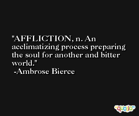 AFFLICTION, n. An acclimatizing process preparing the soul for another and bitter world. -Ambrose Bierce