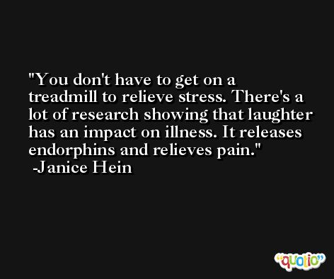 You don't have to get on a treadmill to relieve stress. There's a lot of research showing that laughter has an impact on illness. It releases endorphins and relieves pain. -Janice Hein
