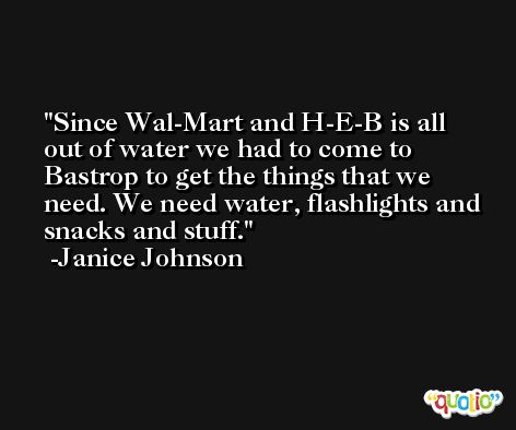 Since Wal-Mart and H-E-B is all out of water we had to come to Bastrop to get the things that we need. We need water, flashlights and snacks and stuff. -Janice Johnson