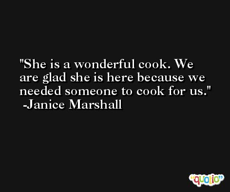 She is a wonderful cook. We are glad she is here because we needed someone to cook for us. -Janice Marshall