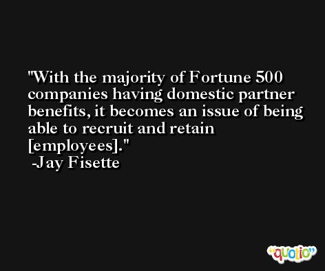 With the majority of Fortune 500 companies having domestic partner benefits, it becomes an issue of being able to recruit and retain [employees]. -Jay Fisette