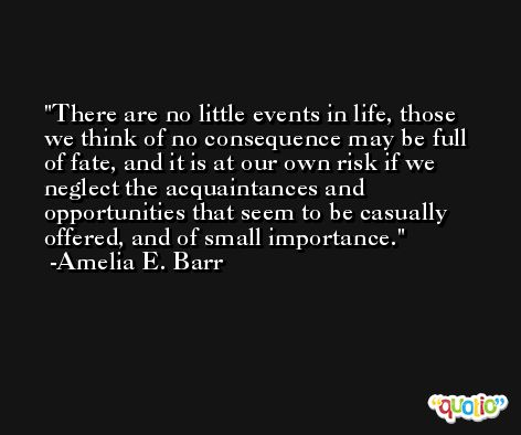 There are no little events in life, those we think of no consequence may be full of fate, and it is at our own risk if we neglect the acquaintances and opportunities that seem to be casually offered, and of small importance. -Amelia E. Barr