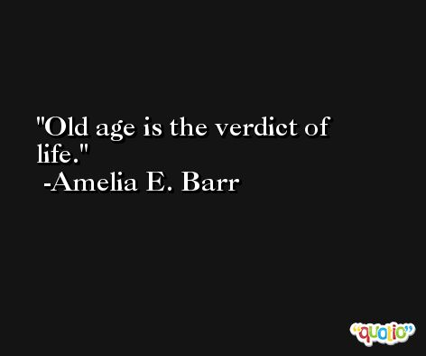 Old age is the verdict of life. -Amelia E. Barr