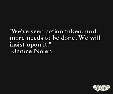 We've seen action taken, and more needs to be done. We will insist upon it. -Janice Nolen