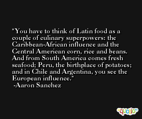You have to think of Latin food as a couple of culinary superpowers: the Caribbean-African influence and the Central American corn, rice and beans. And from South America comes fresh seafood; Peru, the birthplace of potatoes; and in Chile and Argentina, you see the European influence. -Aaron Sanchez