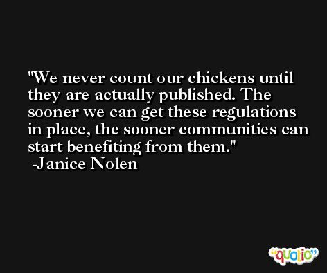 We never count our chickens until they are actually published. The sooner we can get these regulations in place, the sooner communities can start benefiting from them. -Janice Nolen