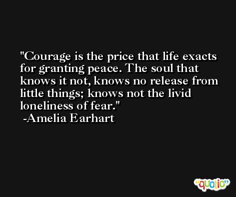 Courage is the price that life exacts for granting peace. The soul that knows it not, knows no release from little things; knows not the livid loneliness of fear. -Amelia Earhart