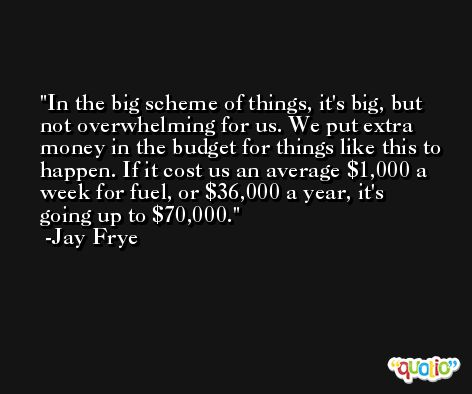 In the big scheme of things, it's big, but not overwhelming for us. We put extra money in the budget for things like this to happen. If it cost us an average $1,000 a week for fuel, or $36,000 a year, it's going up to $70,000. -Jay Frye
