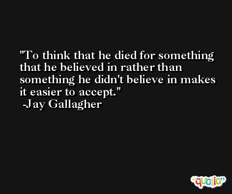 To think that he died for something that he believed in rather than something he didn't believe in makes it easier to accept. -Jay Gallagher