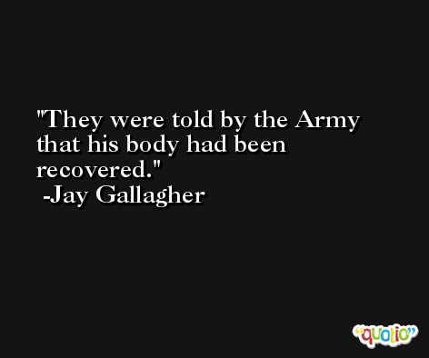 They were told by the Army that his body had been recovered. -Jay Gallagher