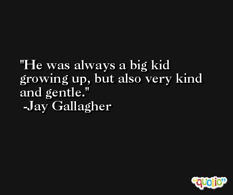 He was always a big kid growing up, but also very kind and gentle. -Jay Gallagher