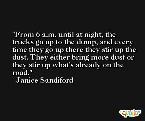 From 6 a.m. until at night, the trucks go up to the dump, and every time they go up there they stir up the dust. They either bring more dust or they stir up what's already on the road. -Janice Sandiford