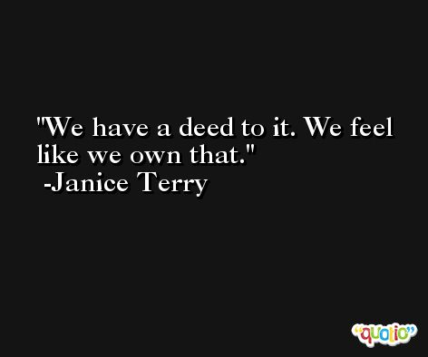 We have a deed to it. We feel like we own that. -Janice Terry
