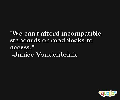 We can't afford incompatible standards or roadblocks to access. -Janice Vandenbrink