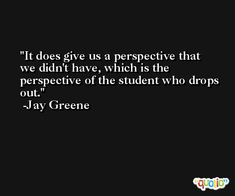 It does give us a perspective that we didn't have, which is the perspective of the student who drops out. -Jay Greene