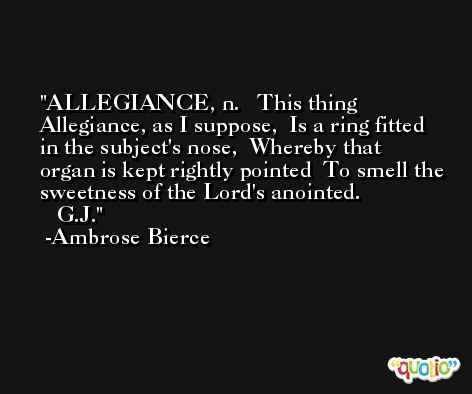 ALLEGIANCE, n.   This thing Allegiance, as I suppose,  Is a ring fitted in the subject's nose,  Whereby that organ is kept rightly pointed  To smell the sweetness of the Lord's anointed.                 G.J. -Ambrose Bierce