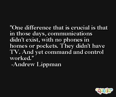 One difference that is crucial is that in those days, communications didn't exist, with no phones in homes or pockets. They didn't have TV. And yet command and control worked. -Andrew Lippman