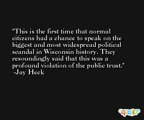 This is the first time that normal citizens had a chance to speak on the biggest and most widespread political scandal in Wisconsin history. They resoundingly said that this was a profound violation of the public trust. -Jay Heck