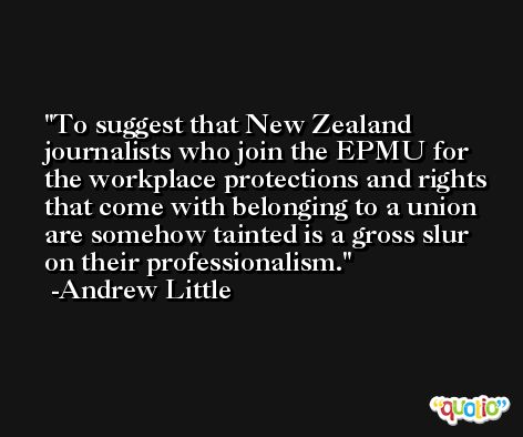 To suggest that New Zealand journalists who join the EPMU for the workplace protections and rights that come with belonging to a union are somehow tainted is a gross slur on their professionalism. -Andrew Little