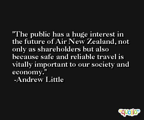 The public has a huge interest in the future of Air New Zealand, not only as shareholders but also because safe and reliable travel is vitally important to our society and economy. -Andrew Little