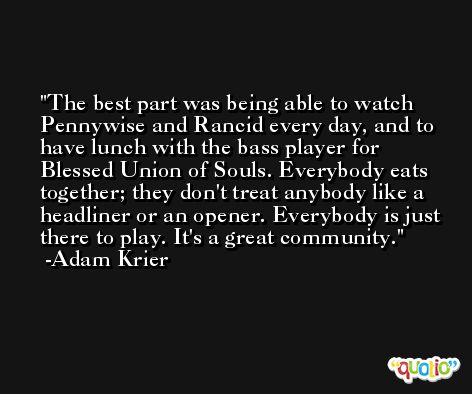 The best part was being able to watch Pennywise and Rancid every day, and to have lunch with the bass player for Blessed Union of Souls. Everybody eats together; they don't treat anybody like a headliner or an opener. Everybody is just there to play. It's a great community. -Adam Krier