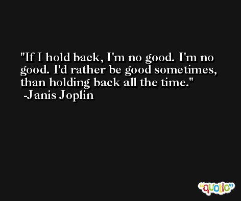 If I hold back, I'm no good. I'm no good. I'd rather be good sometimes, than holding back all the time. -Janis Joplin