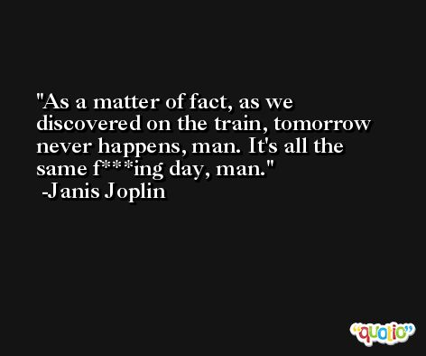 As a matter of fact, as we discovered on the train, tomorrow never happens, man. It's all the same f***ing day, man. -Janis Joplin