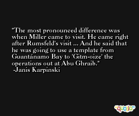 The most pronounced difference was when Miller came to visit. He came right after Rumsfeld's visit ... And he said that he was going to use a template from Guantánamo Bay to 'Gitm-oize' the operations out at Abu Ghraib. -Janis Karpinski