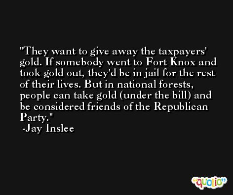 They want to give away the taxpayers' gold. If somebody went to Fort Knox and took gold out, they'd be in jail for the rest of their lives. But in national forests, people can take gold (under the bill) and be considered friends of the Republican Party. -Jay Inslee
