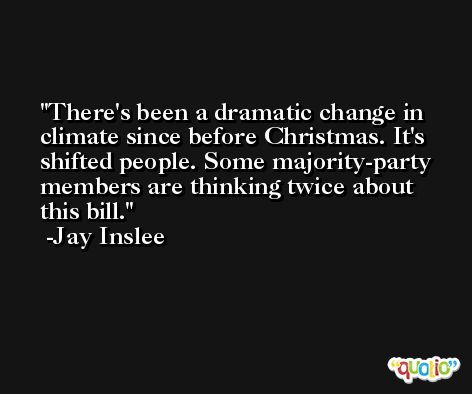 There's been a dramatic change in climate since before Christmas. It's shifted people. Some majority-party members are thinking twice about this bill. -Jay Inslee