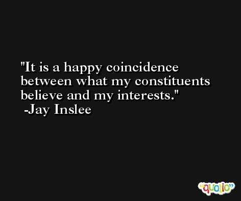 It is a happy coincidence between what my constituents believe and my interests. -Jay Inslee