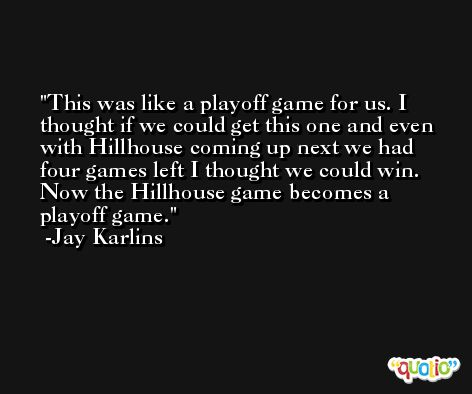 This was like a playoff game for us. I thought if we could get this one and even with Hillhouse coming up next we had four games left I thought we could win. Now the Hillhouse game becomes a playoff game. -Jay Karlins