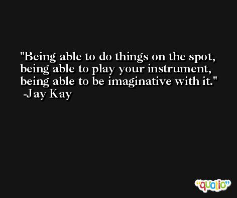 Being able to do things on the spot, being able to play your instrument, being able to be imaginative with it. -Jay Kay