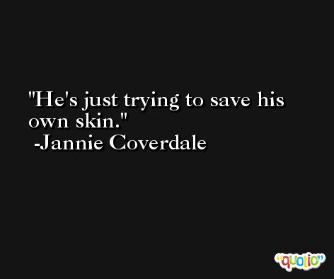 He's just trying to save his own skin. -Jannie Coverdale