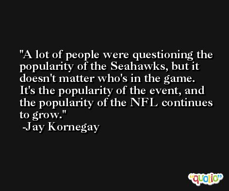A lot of people were questioning the popularity of the Seahawks, but it doesn't matter who's in the game. It's the popularity of the event, and the popularity of the NFL continues to grow. -Jay Kornegay