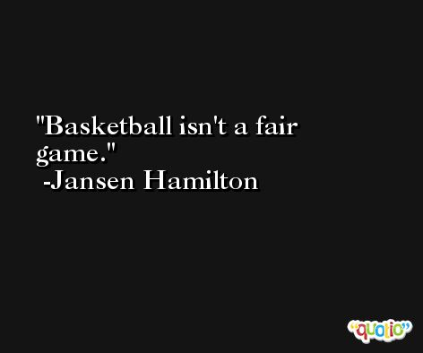 Basketball isn't a fair game. -Jansen Hamilton