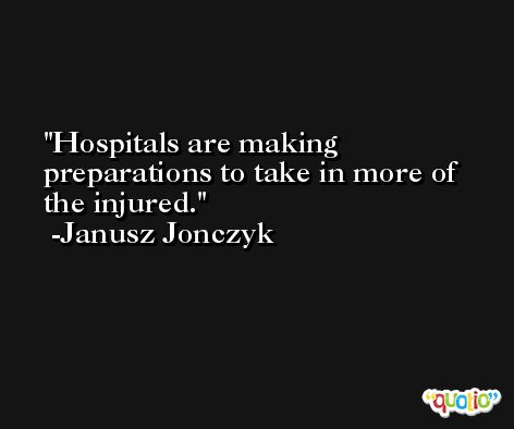 Hospitals are making preparations to take in more of the injured. -Janusz Jonczyk