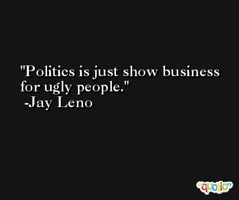Politics is just show business for ugly people. -Jay Leno