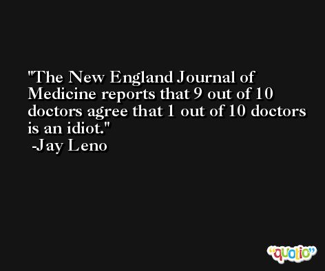 The New England Journal of Medicine reports that 9 out of 10 doctors agree that 1 out of 10 doctors is an idiot. -Jay Leno