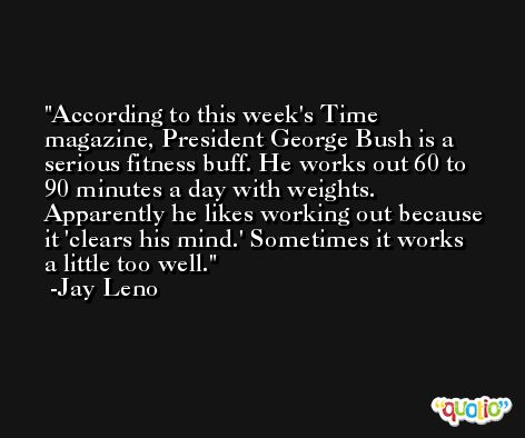According to this week's Time magazine, President George Bush is a serious fitness buff. He works out 60 to 90 minutes a day with weights. Apparently he likes working out because it 'clears his mind.' Sometimes it works a little too well. -Jay Leno