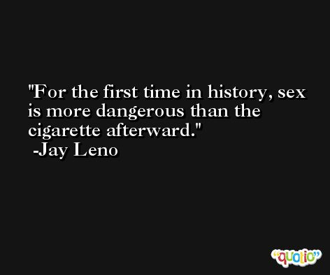 For the first time in history, sex is more dangerous than the cigarette afterward. -Jay Leno