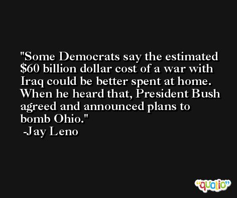 Some Democrats say the estimated $60 billion dollar cost of a war with Iraq could be better spent at home. When he heard that, President Bush agreed and announced plans to bomb Ohio. -Jay Leno