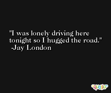 I was lonely driving here tonight so I hugged the road. -Jay London