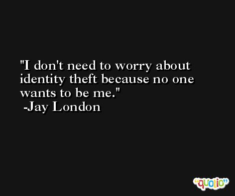 I don't need to worry about identity theft because no one wants to be me. -Jay London