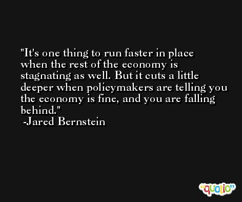 It's one thing to run faster in place when the rest of the economy is stagnating as well. But it cuts a little deeper when policymakers are telling you the economy is fine, and you are falling behind. -Jared Bernstein