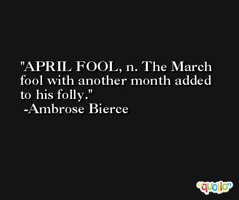 APRIL FOOL, n. The March fool with another month added to his folly. -Ambrose Bierce