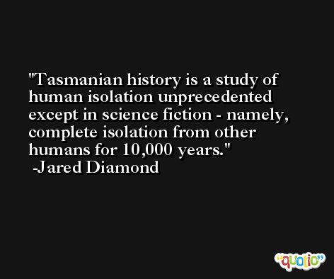 Tasmanian history is a study of human isolation unprecedented except in science fiction - namely, complete isolation from other humans for 10,000 years. -Jared Diamond