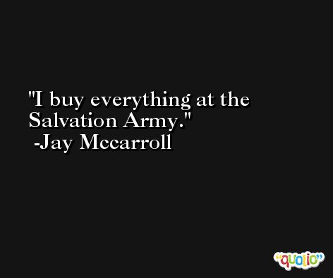 I buy everything at the Salvation Army. -Jay Mccarroll