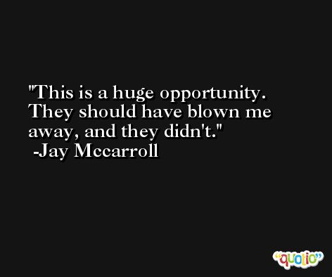 This is a huge opportunity. They should have blown me away, and they didn't. -Jay Mccarroll